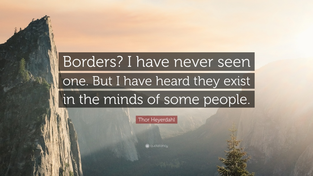 2001983-Thor-Heyerdahl-Quote-Borders-I-have-never-seen-one-But-I-have
